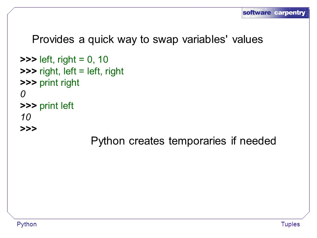 PythonTuples Provides a quick way to swap variables values >>> left, right = 0, 10 >>> right, left = left, right >>> print right 0 >>> print left 10 >>> Python creates temporaries if needed