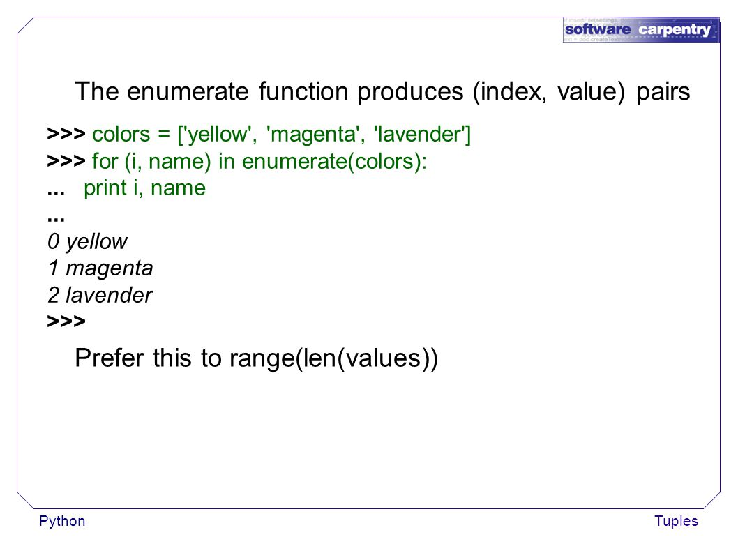 PythonTuples The enumerate function produces (index, value) pairs >>> colors = [ yellow , magenta , lavender ] >>> for (i, name) in enumerate(colors):...