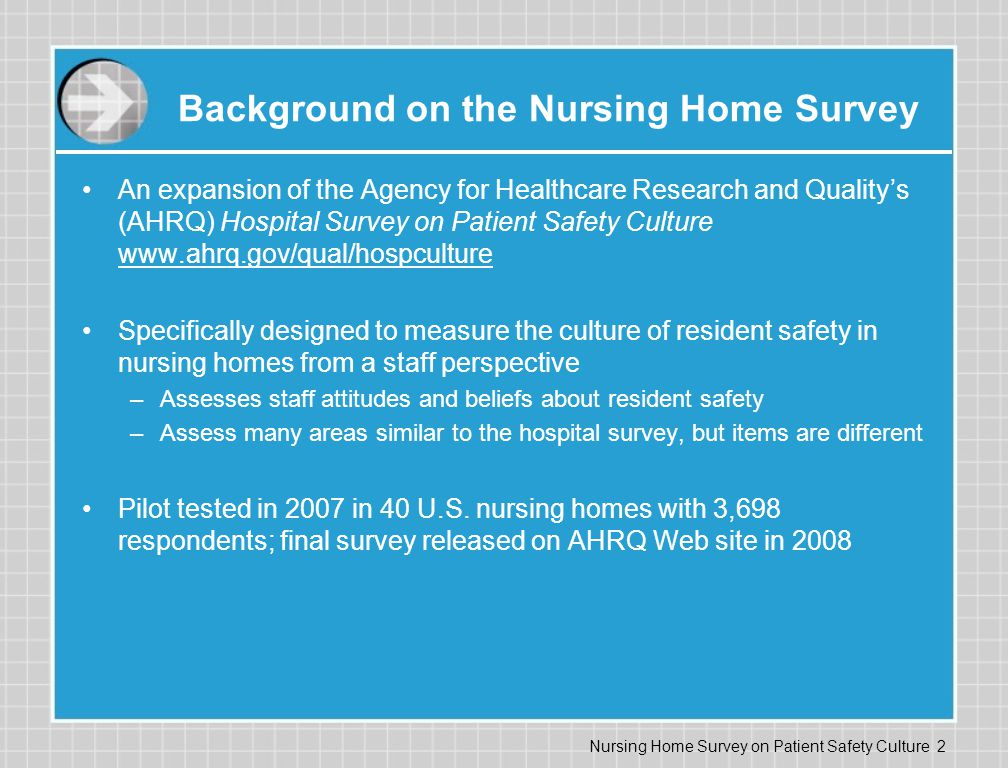 Nursing Home Survey on Patient Safety Culture 2 Background on the Nursing Home Survey An expansion of the Agency for Healthcare Research and Quality's (AHRQ) Hospital Survey on Patient Safety Culture www.ahrq.gov/qual/hospculture Specifically designed to measure the culture of resident safety in nursing homes from a staff perspective –Assesses staff attitudes and beliefs about resident safety –Assess many areas similar to the hospital survey, but items are different Pilot tested in 2007 in 40 U.S.