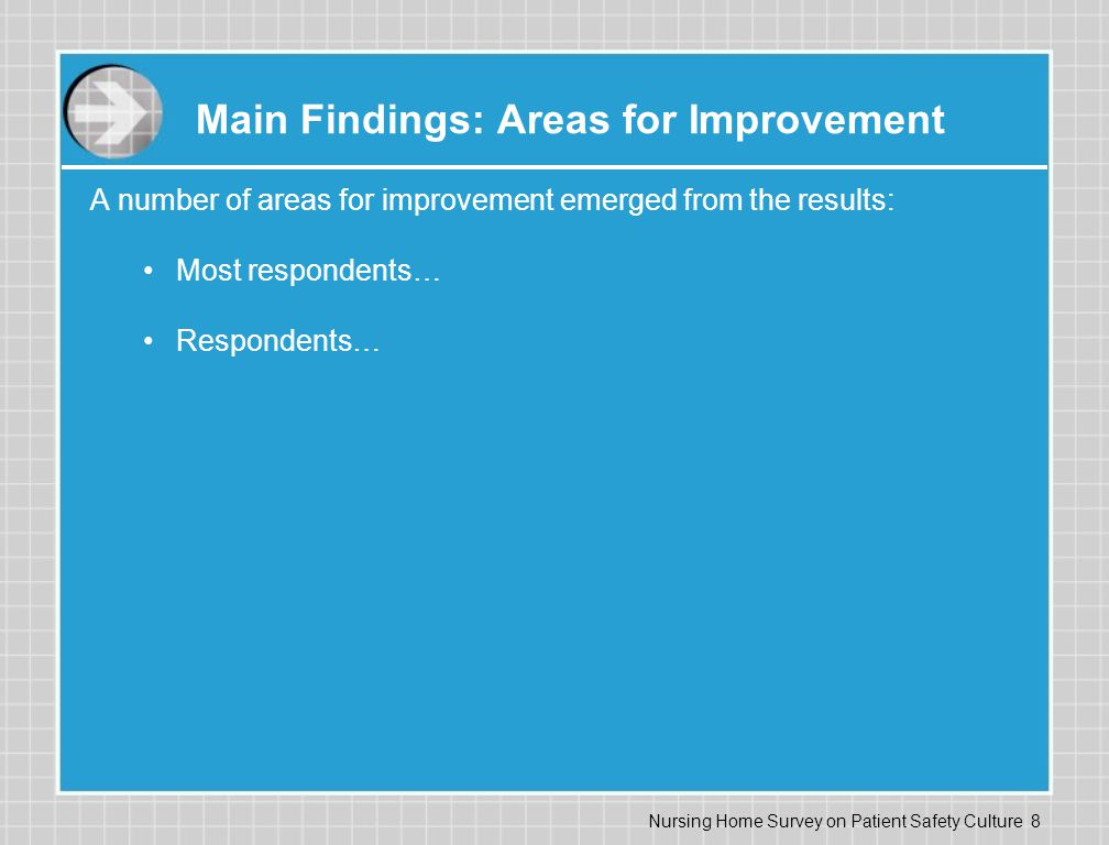 Nursing Home Survey on Patient Safety Culture 8 Main Findings: Areas for Improvement A number of areas for improvement emerged from the results: Most respondents… Respondents…