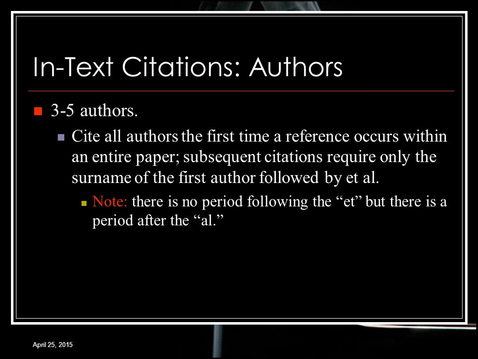 April 25, 2015 In-Text Citations: Authors 3-5 authors.