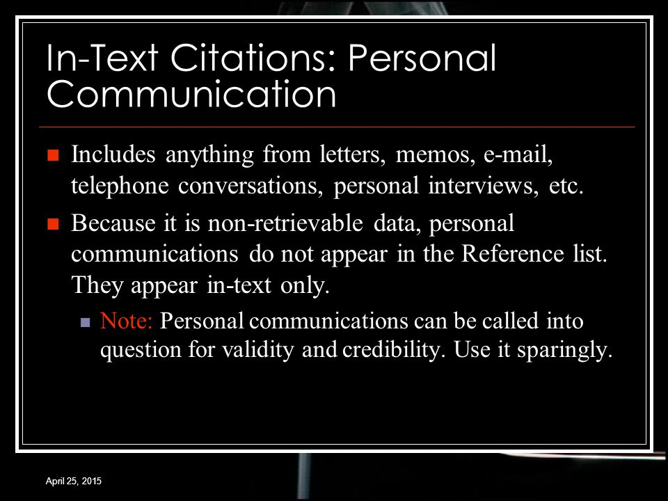 April 25, 2015 In-Text Citations: Personal Communication Includes anything from letters, memos, e-mail, telephone conversations, personal interviews, etc.