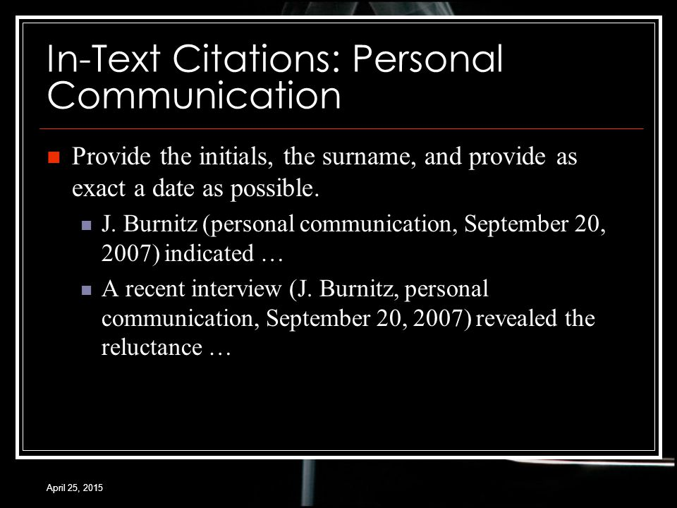 April 25, 2015 In-Text Citations: Personal Communication Provide the initials, the surname, and provide as exact a date as possible.