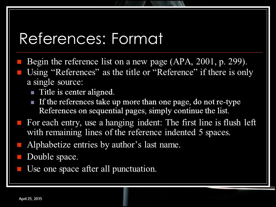 April 25, 2015 References: Format Begin the reference list on a new page (APA, 2001, p.