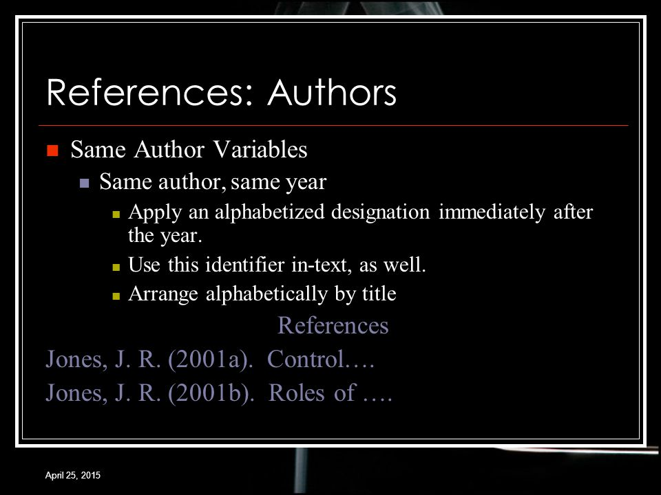April 25, 2015 References: Authors Same Author Variables Same author, same year Apply an alphabetized designation immediately after the year.