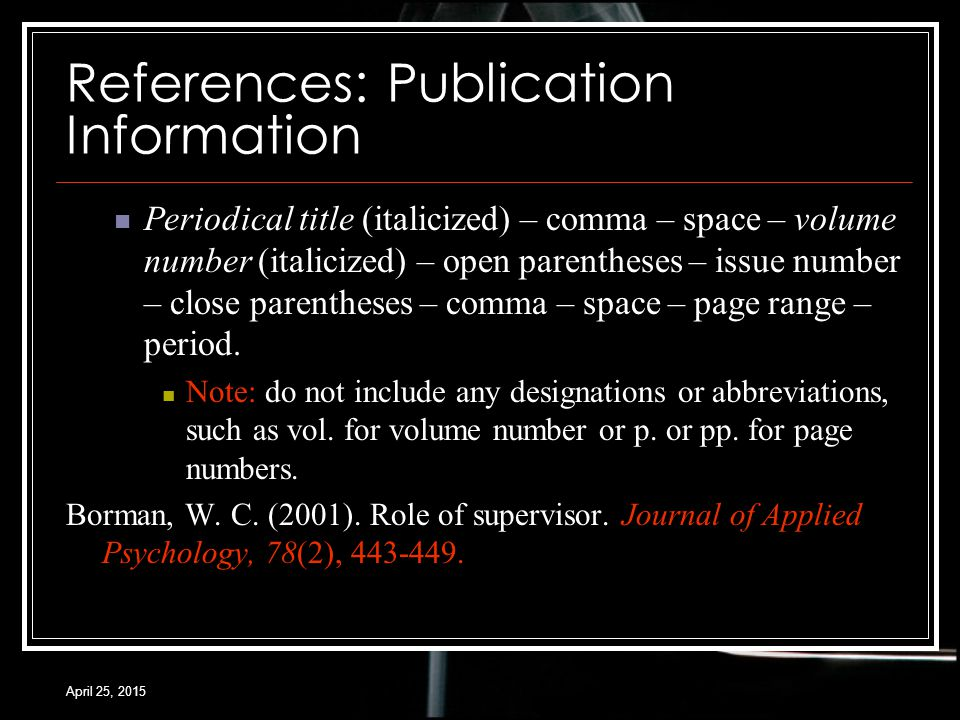 April 25, 2015 References: Publication Information Periodical title (italicized) – comma – space – volume number (italicized) – open parentheses – issue number – close parentheses – comma – space – page range – period.