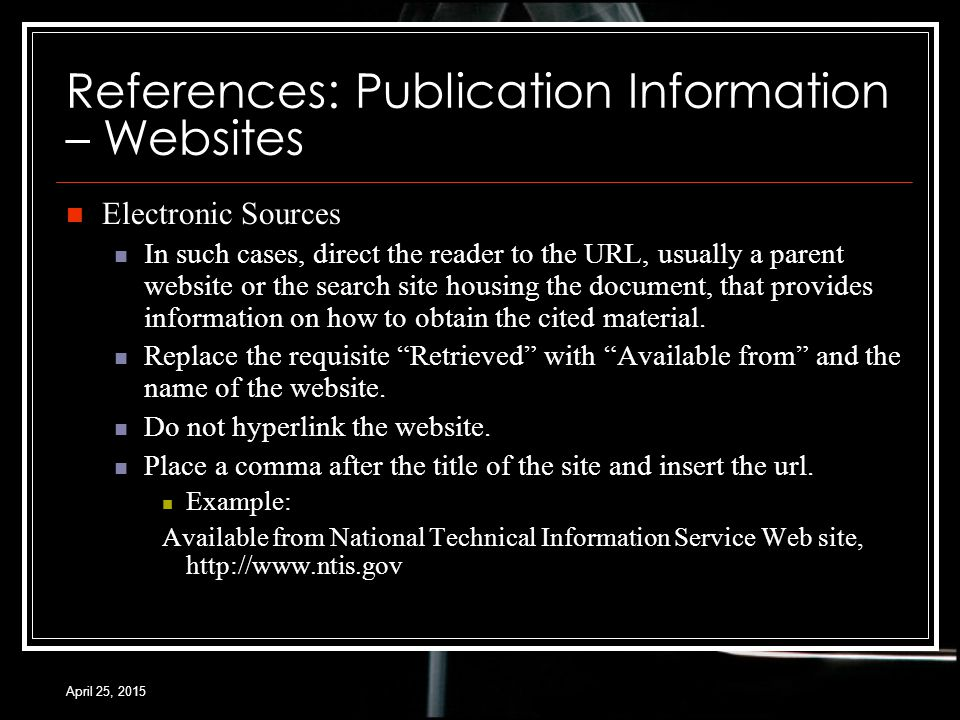 April 25, 2015 References: Publication Information – Websites Electronic Sources In such cases, direct the reader to the URL, usually a parent website or the search site housing the document, that provides information on how to obtain the cited material.