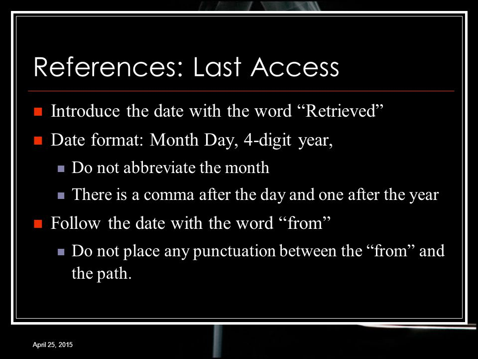 April 25, 2015 References: Last Access Introduce the date with the word Retrieved Date format: Month Day, 4-digit year, Do not abbreviate the month There is a comma after the day and one after the year Follow the date with the word from Do not place any punctuation between the from and the path.