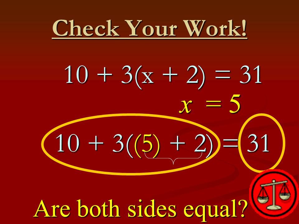 Check Your Work. x = 5 10 + 3((5) + 2) = 31 10 + 3((5) + 2) = 31 Are both sides equal.