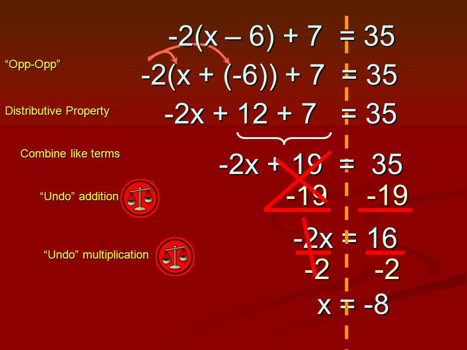 -19 -19 -2x = 16 -2x = 16 Undo addition Undo multiplication -2-2 x = -8 x = -8 -2x + 19 = 35 Combine like terms -2x + 12 + 7 = 35 Distributive Property -2(x – 6) + 7 = 35 -2(x + (-6)) + 7 = 35 Opp-Opp