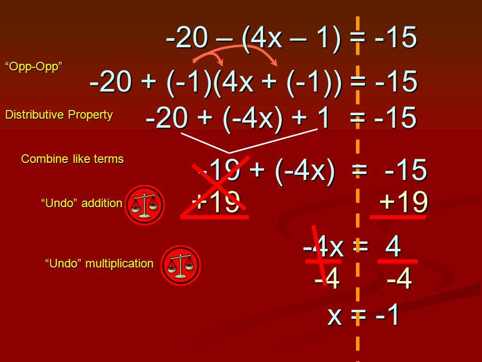 +19 +19 -4x = 4 -4x = 4 Undo addition Undo multiplication -4-4 x = -1 x = -1 -19 + (-4x) = -15 Combine like terms -20 + (-4x) + 1 = -15 Distributive Property -20 – (4x – 1) = -15 -20 + (-1)(4x + (-1)) = -15 Opp-Opp