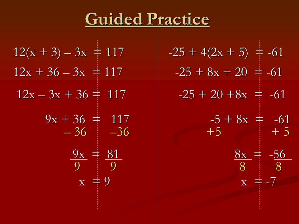 12x – 3x + 36 = 117 12x – 3x + 36 = 117 9x + 36 = 117 9x = 81 x = 9 Guided Practice – 36 –36 9 9 12(x + 3) – 3x = 117 12(x + 3) – 3x = 117 12x + 36 – 3x = 117 12x + 36 – 3x = 117 -25 + 20 +8x = -61 -25 + 20 +8x = -61 -5 + 8x = -61 8x = -56 x = -7 +5 + 5 8 8 -25 + 4(2x + 5) = -61 -25 + 4(2x + 5) = -61 -25 + 8x + 20 = -61 -25 + 8x + 20 = -61
