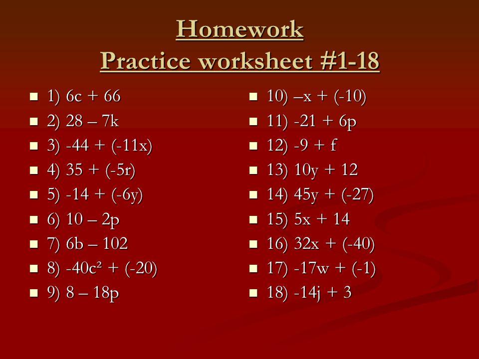 Homework Practice worksheet #1-18 1) 6c + 66 1) 6c + 66 2) 28 – 7k 2) 28 – 7k 3) -44 + (-11x) 3) -44 + (-11x) 4) 35 + (-5r) 4) 35 + (-5r) 5) -14 + (-6y) 5) -14 + (-6y) 6) 10 – 2p 6) 10 – 2p 7) 6b – 102 7) 6b – 102 8) -40c² + (-20) 8) -40c² + (-20) 9) 8 – 18p 9) 8 – 18p 10) –x + (-10) 11) -21 + 6p 12) -9 + f 13) 10y + 12 14) 45y + (-27) 15) 5x + 14 16) 32x + (-40) 17) -17w + (-1) 18) -14j + 3