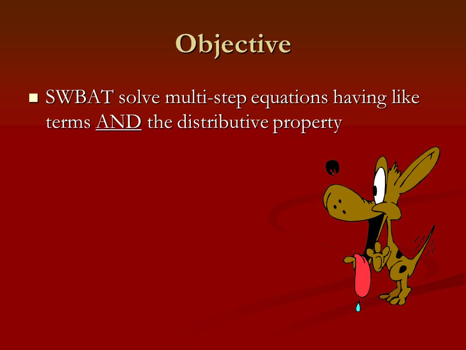 Objective SWBAT solve multi-step equations having like terms AND the distributive property SWBAT solve multi-step equations having like terms AND the
