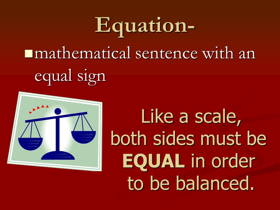 Equation- mathematical sentence with an equal sign mathematical sentence with an equal sign Like a scale, both sides must be EQUAL in order to be bala