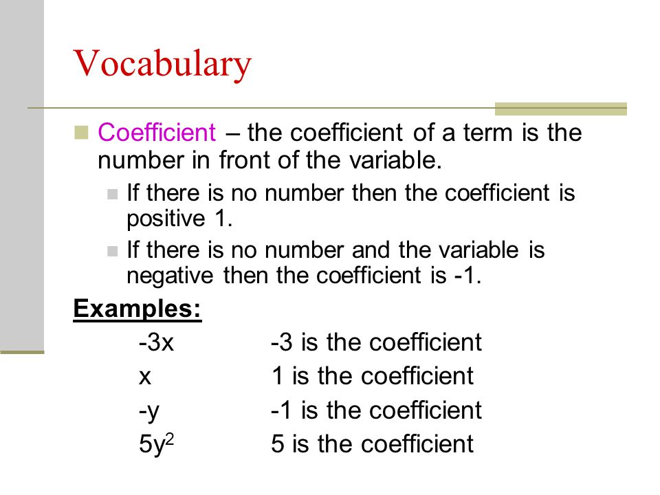 Vocabulary Coefficient – the coefficient of a term is the number in front of the variable. If there is no number then the coefficient is positive 1. I