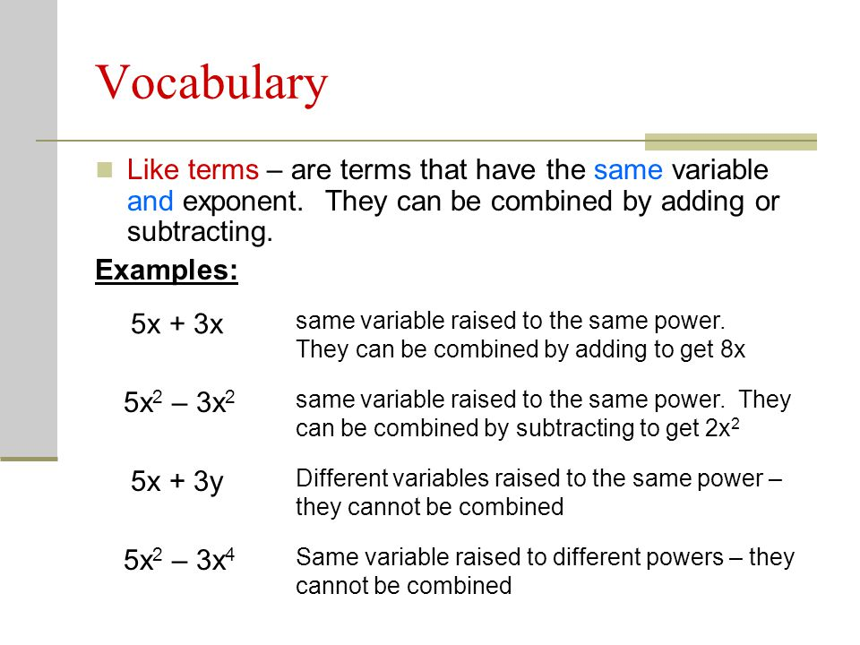 Vocabulary Like terms – are terms that have the same variable and exponent.