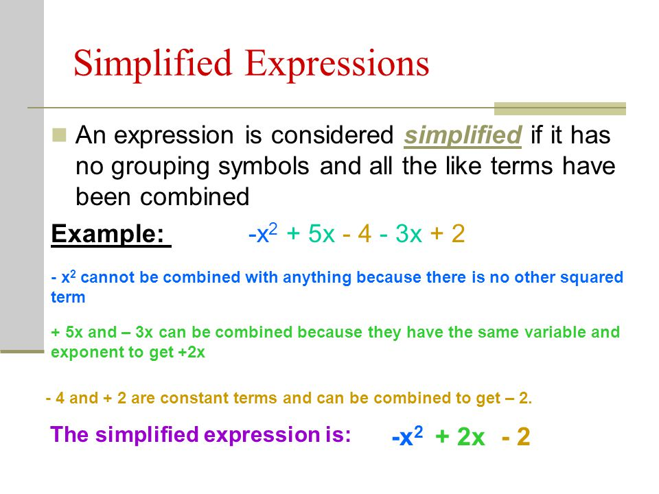 Simplified Expressions An expression is considered simplified if it has no grouping symbols and all the like terms have been combined Example: -x 2 +