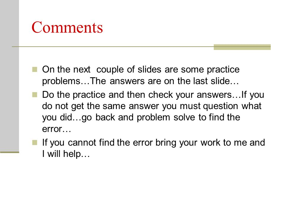 Comments On the next couple of slides are some practice problems…The answers are on the last slide… Do the practice and then check your answers…If you