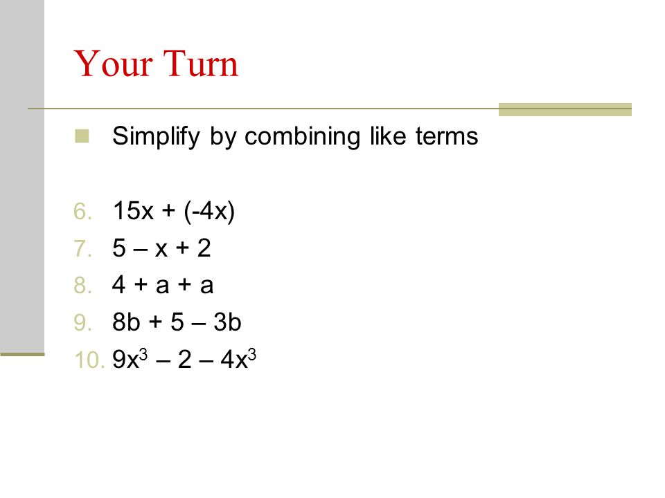 Your Turn Simplify by combining like terms 6. 15x + (-4x) 7. 5 – x + 2 8. 4 + a + a 9. 8b + 5 – 3b 10. 9x 3 – 2 – 4x 3