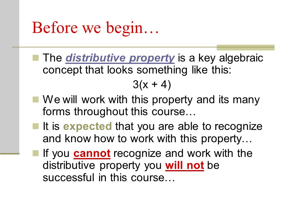 Before we begin… The distributive property is a key algebraic concept that looks something like this: 3(x + 4) We will work with this property and its