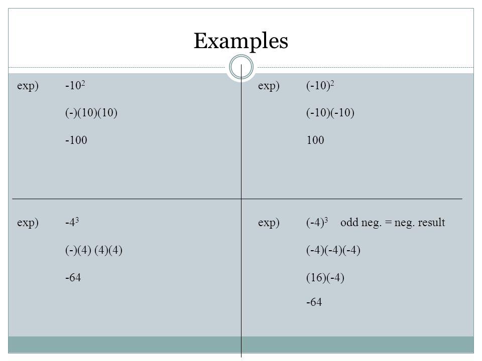 exp) -10 2 exp) (-10) 2 (-)(10)(10) (-10)(-10) -100100 exp) -4 3 exp)(-4) 3 odd neg. = neg. result (-)(4) (4)(4)(-4)(-4)(-4) -64(16)(-4) -64 Examples