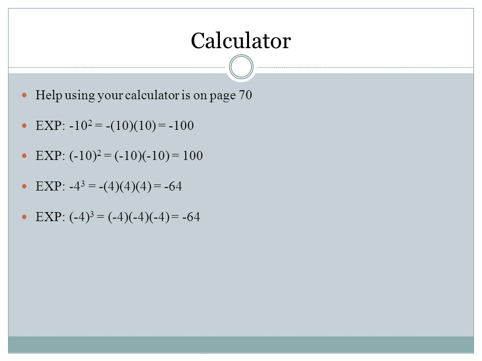 Help using your calculator is on page 70 EXP:-10 2 = -(10)(10) = -100 EXP:(-10) 2 = (-10)(-10) = 100 EXP:-4 3 = -(4)(4)(4) = -64 EXP:(-4) 3 = (-4)(-4)