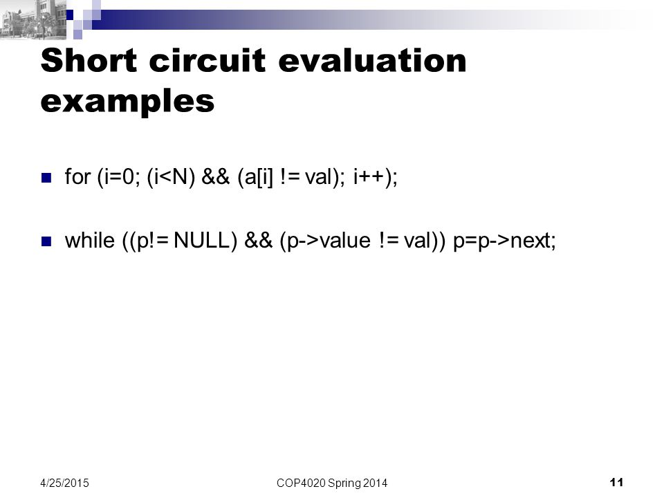 Short circuit evaluation examples for (i=0; (i<N) && (a[i] != val); i++); while ((p!= NULL) && (p->value != val)) p=p->next; COP4020 Spring 2014 11 4/