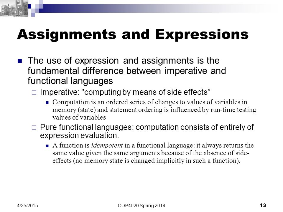 COP4020 Spring 2014 13 4/25/2015 Assignments and Expressions The use of expression and assignments is the fundamental difference between imperative an