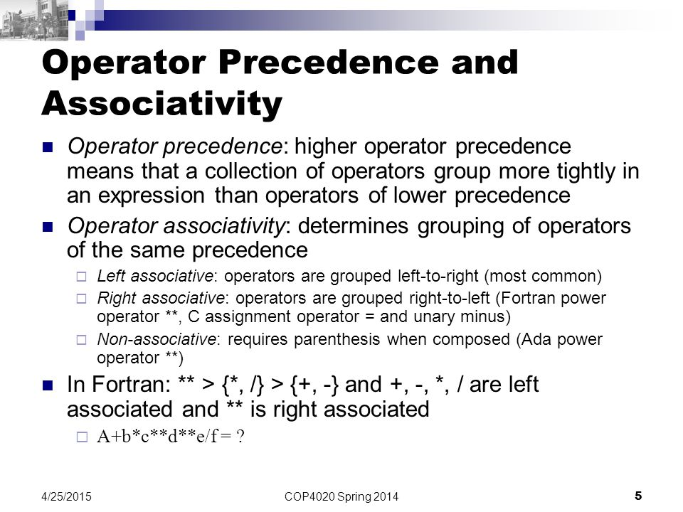 COP4020 Spring 2014 5 4/25/2015 Operator Precedence and Associativity Operator precedence: higher operator precedence means that a collection of opera