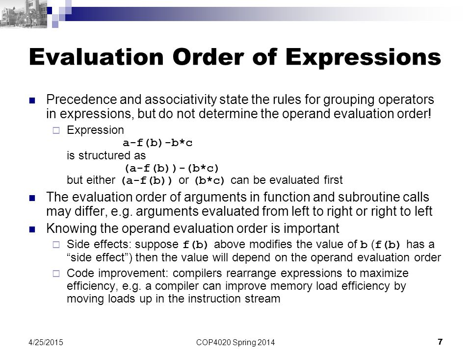 COP4020 Spring 2014 7 4/25/2015 Evaluation Order of Expressions Precedence and associativity state the rules for grouping operators in expressions, but do not determine the operand evaluation order.