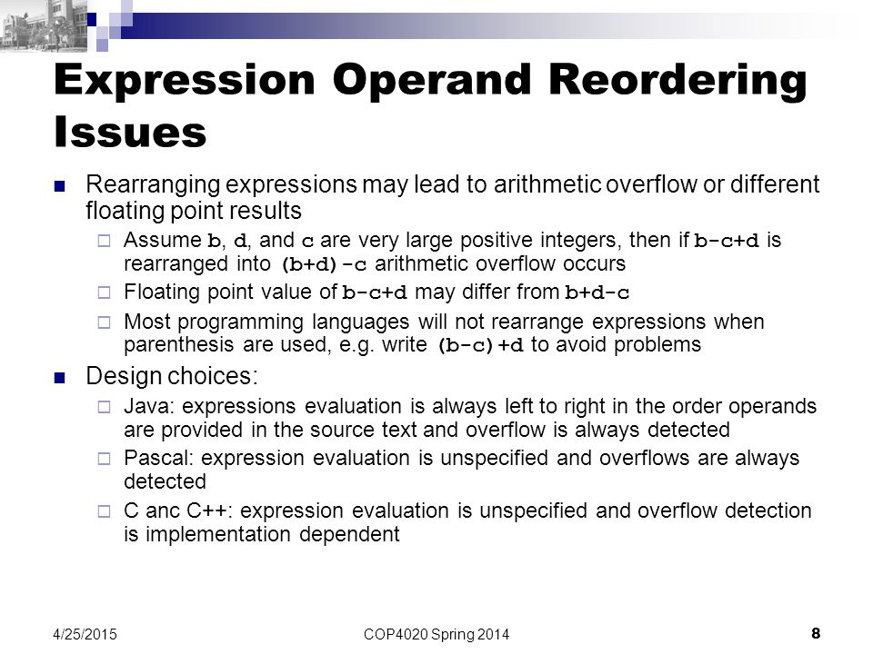 COP4020 Spring 2014 8 4/25/2015 Expression Operand Reordering Issues Rearranging expressions may lead to arithmetic overflow or different floating poi