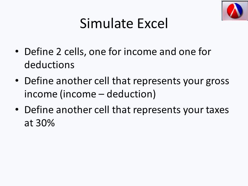 Simulate Excel Define 2 cells, one for income and one for deductions Define another cell that represents your gross income (income – deduction) Define another cell that represents your taxes at 30%