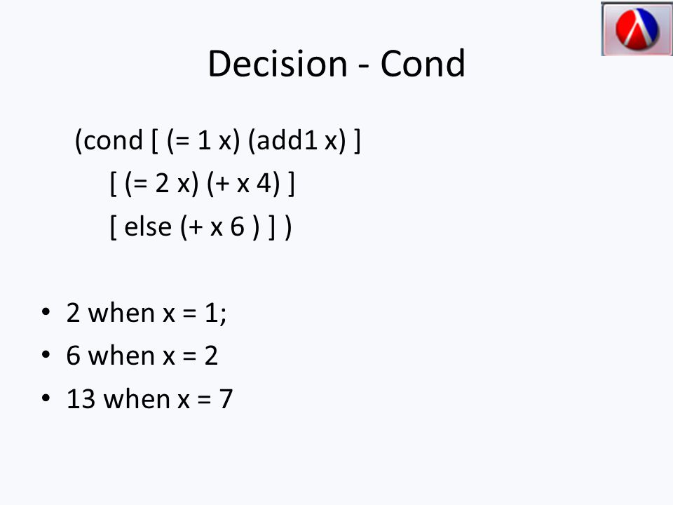 Decision - Cond (cond [ (= 1 x) (add1 x) ] [ (= 2 x) (+ x 4) ] [ else (+ x 6 ) ] ) 2 when x = 1; 6 when x = 2 13 when x = 7
