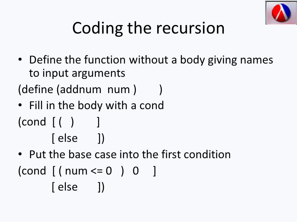 Coding the recursion Define the function without a body giving names to input arguments (define (addnum num ) ) Fill in the body with a cond (cond [ ( ) ] [ else ]) Put the base case into the first condition (cond [ ( num <= 0 ) 0 ] [ else ])