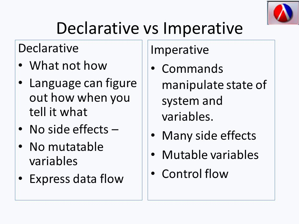 Declarative vs Imperative Declarative What not how Language can figure out how when you tell it what No side effects – No mutatable variables Express data flow Imperative Commands manipulate state of system and variables.