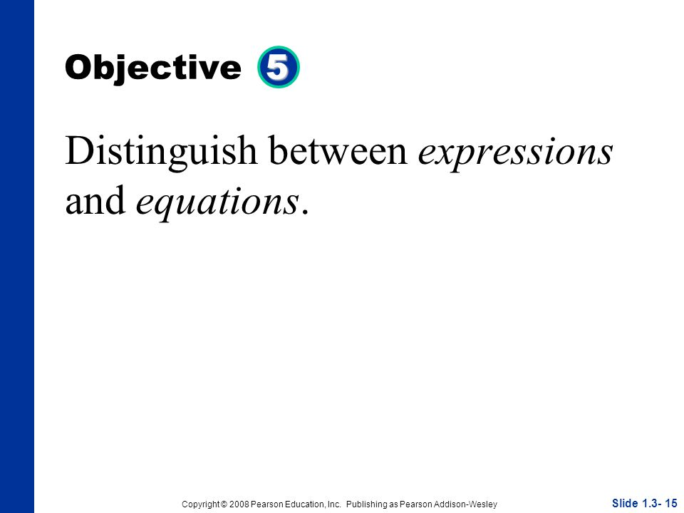 Copyright © 2008 Pearson Education, Inc. Publishing as Pearson Addison-Wesley 5 Objective 5 Distinguish between expressions and equations. Slide 1.3-