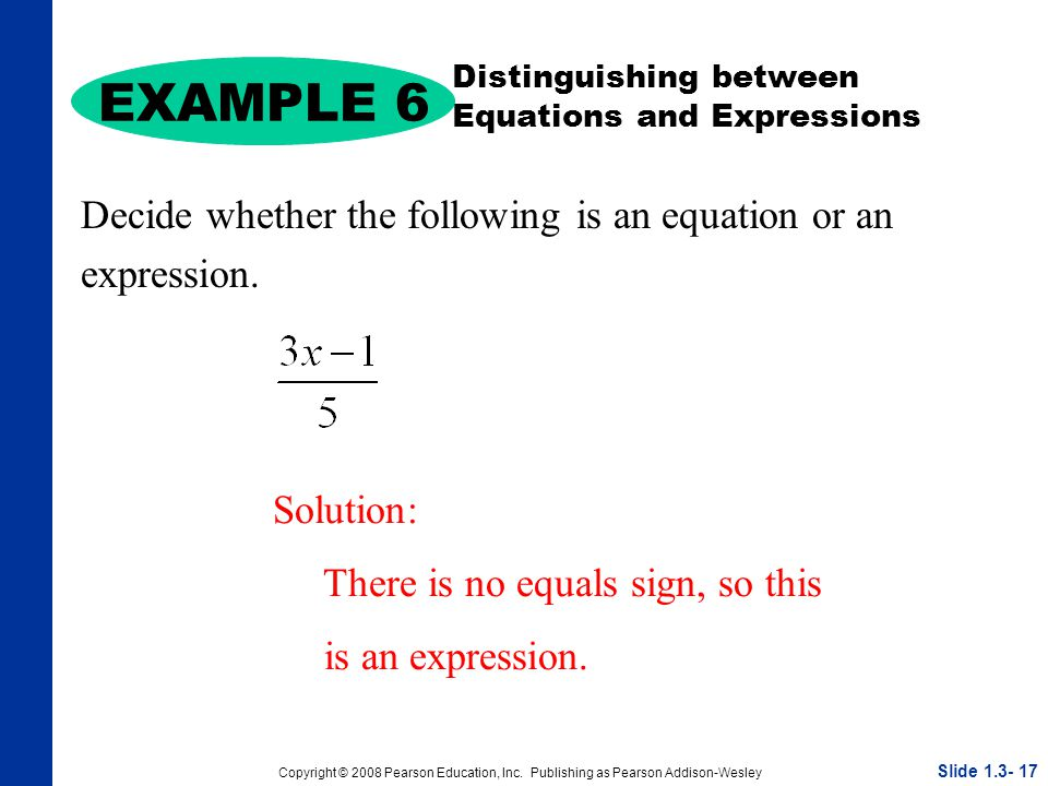 Copyright © 2008 Pearson Education, Inc. Publishing as Pearson Addison-Wesley Decide whether the following is an equation or an expression. EXAMPLE 6