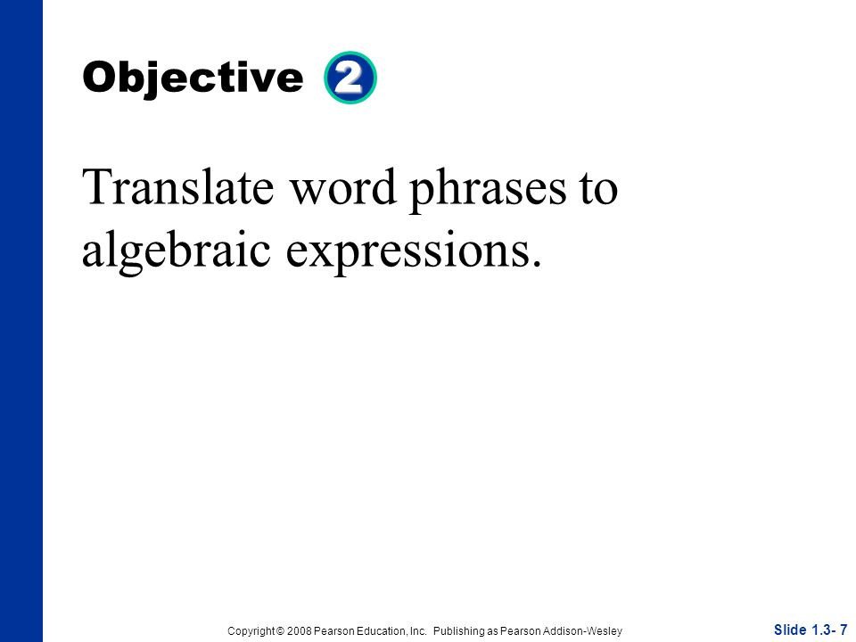 Copyright © 2008 Pearson Education, Inc. Publishing as Pearson Addison-Wesley 2 Objective 2 Translate word phrases to algebraic expressions. Slide 1.3