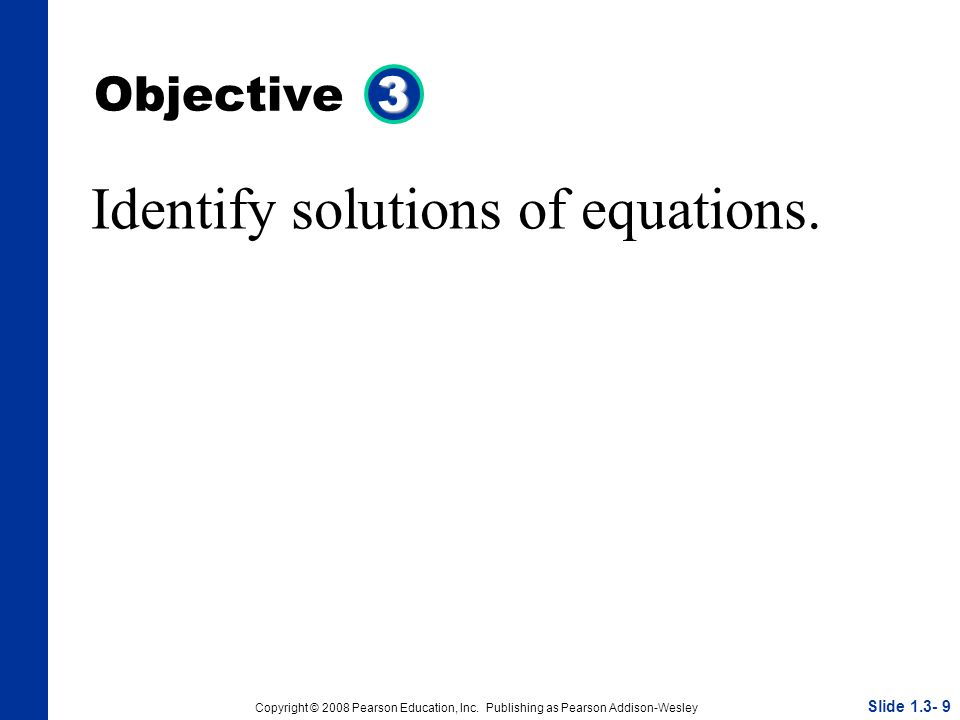 Copyright © 2008 Pearson Education, Inc. Publishing as Pearson Addison-Wesley 3 Objective 3 Identify solutions of equations. Slide 1.3- 9