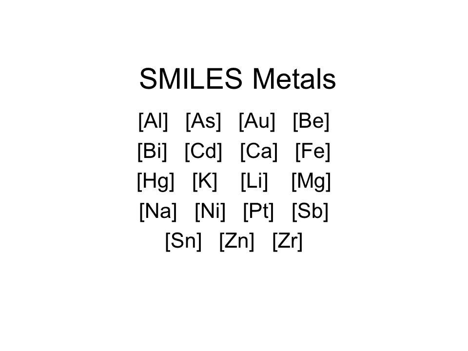 SMILES Metals [Al] [As] [Au] [Be] [Bi] [Cd] [Ca] [Fe] [Hg] [K] [Li] [Mg] [Na] [Ni] [Pt] [Sb] [Sn] [Zn] [Zr]