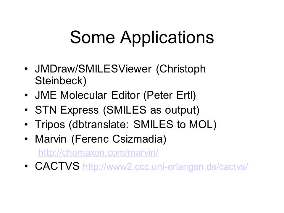 Some Applications JMDraw/SMILESViewer (Christoph Steinbeck) JME Molecular Editor (Peter Ertl) STN Express (SMILES as output) Tripos (dbtranslate: SMILES to MOL) Marvin (Ferenc Csizmadia) http://chemaxon.com/marvin/ CACTVS http://www2.ccc.uni-erlangen.de/cactvs/ http://www2.ccc.uni-erlangen.de/cactvs/