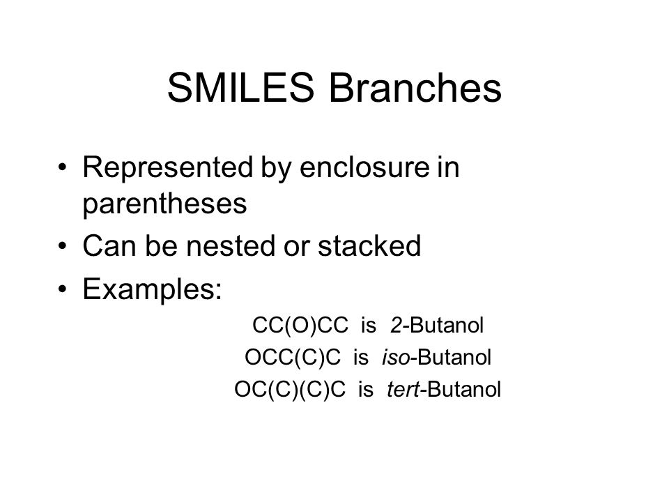 Further Restrictions A branch cannot begin a SMILES notation A branch cannot immediately follow a double- or triple-bond symbol Example: C=(CC)C is invalid, but C(=CC)C or C(CC)=C are valid SMILES