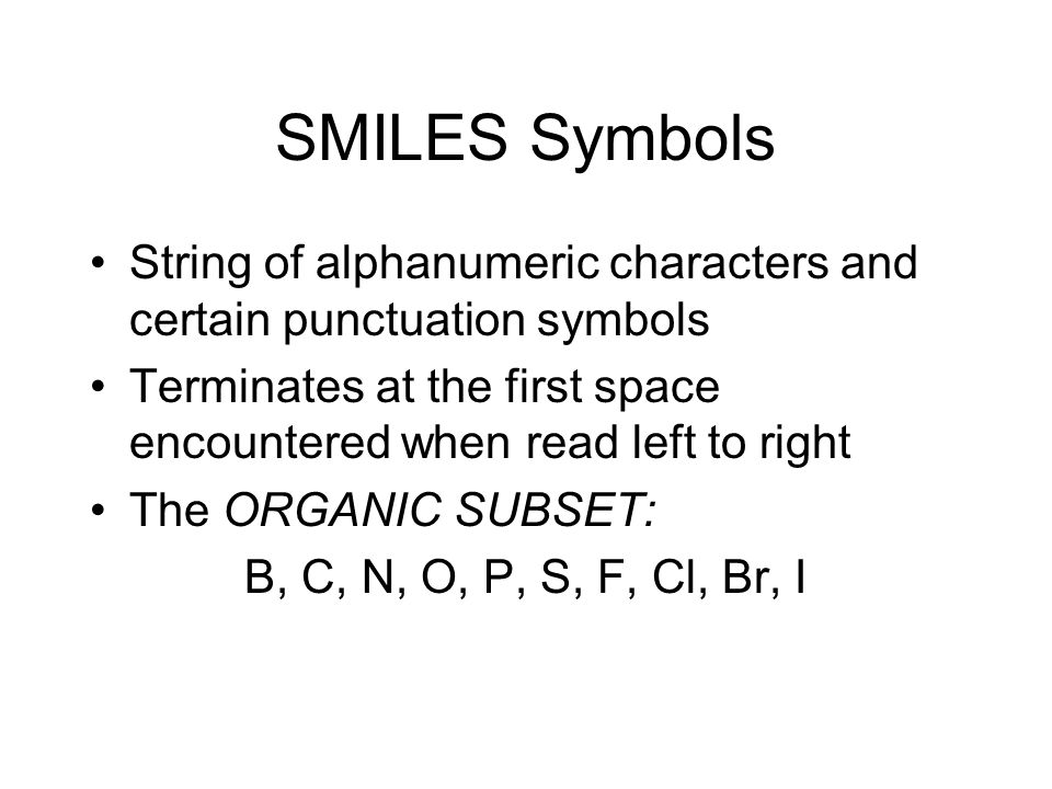 SMILES Symbols String of alphanumeric characters and certain punctuation symbols Terminates at the first space encountered when read left to right The ORGANIC SUBSET: B, C, N, O, P, S, F, Cl, Br, I