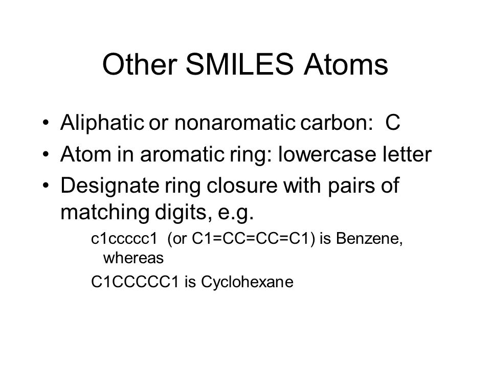 Other SMILES Atoms Aliphatic or nonaromatic carbon: C Atom in aromatic ring: lowercase letter Designate ring closure with pairs of matching digits, e.
