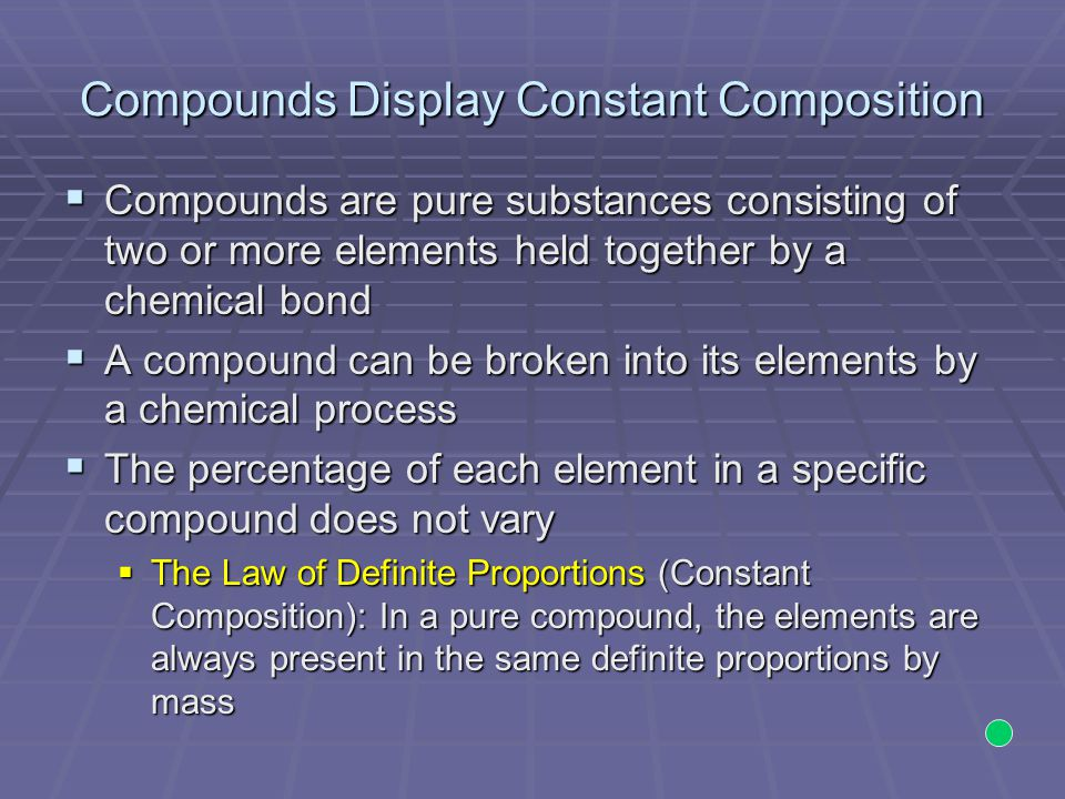 Compounds Display Constant Composition Example:  Two samples of ammonia gas with different sample masses  Upon decomposition, the mass ratios of nitrogen to hydrogen are the same Sample 1: Sample 2: