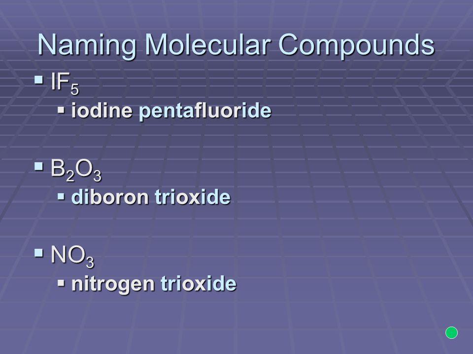 Naming Molecular Compounds  IF 5  iodine pentafluoride B2O3B2O3B2O3B2O3  diboron trioxide  NO 3  nitrogen trioxide