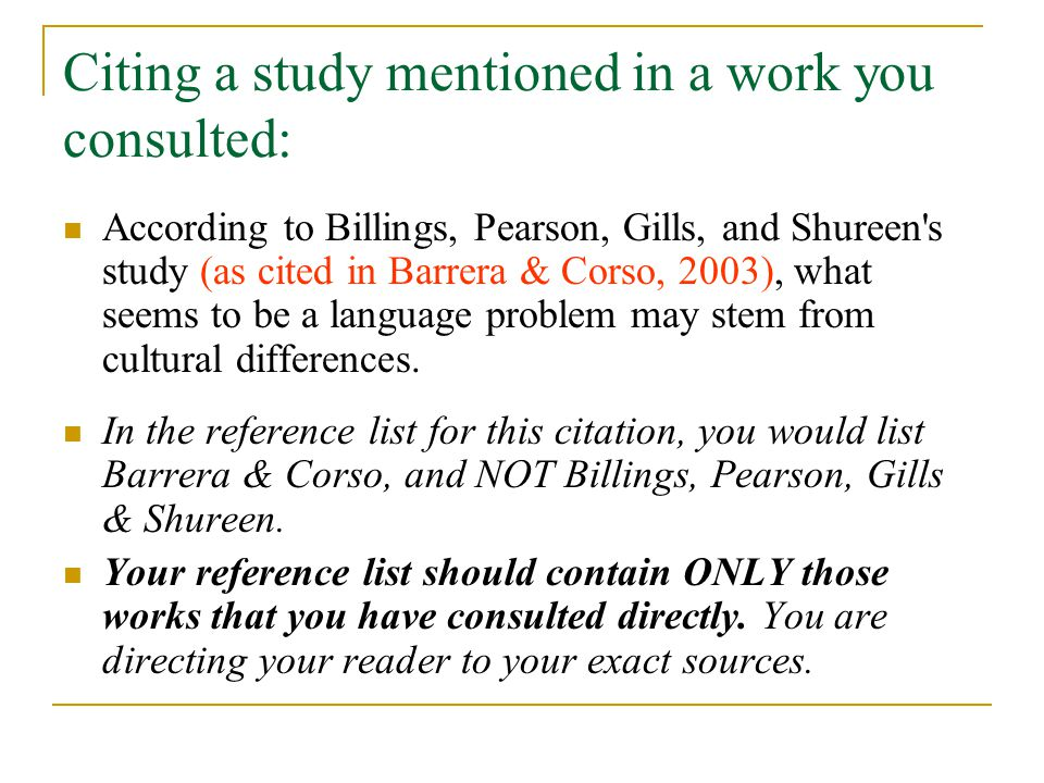 Citing a study mentioned in a work you consulted: According to Billings, Pearson, Gills, and Shureen s study (as cited in Barrera & Corso, 2003), what seems to be a language problem may stem from cultural differences.