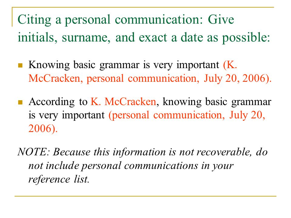 Citing a personal communication: Give initials, surname, and exact a date as possible: Knowing basic grammar is very important (K.