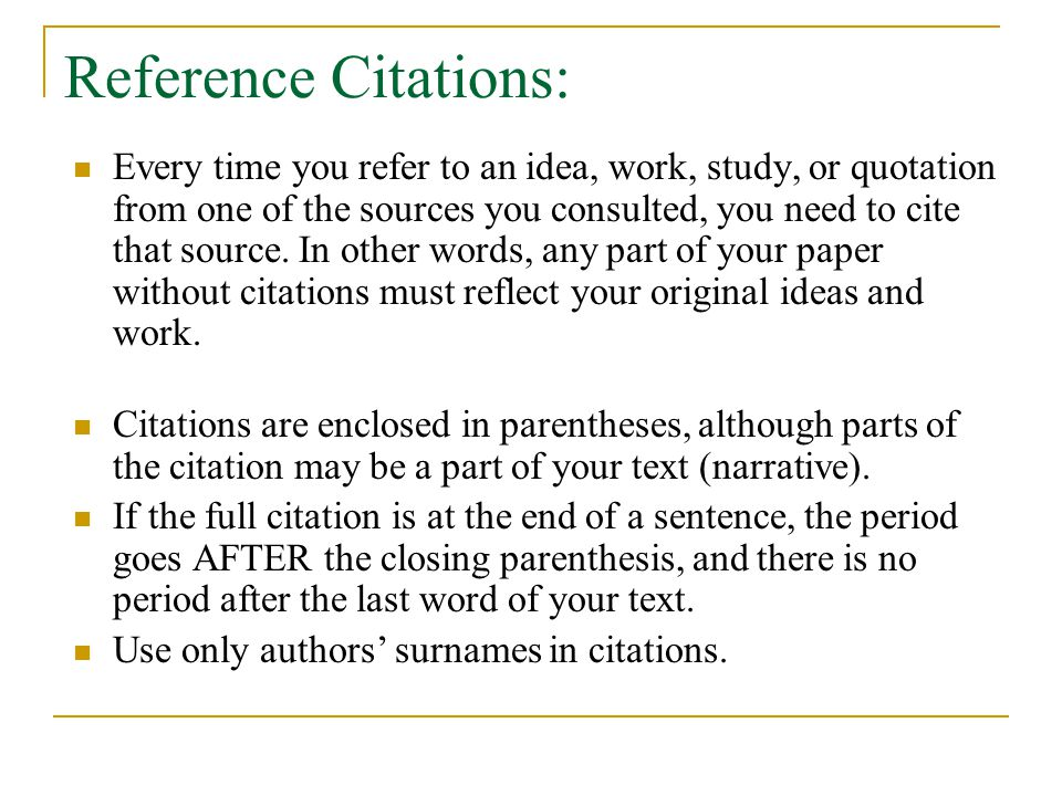 Reference Citations: Every time you refer to an idea, work, study, or quotation from one of the sources you consulted, you need to cite that source.